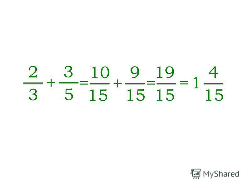 2 3 + 3 5 = 10 15 + 9 = 1= 1 4 = 19 15