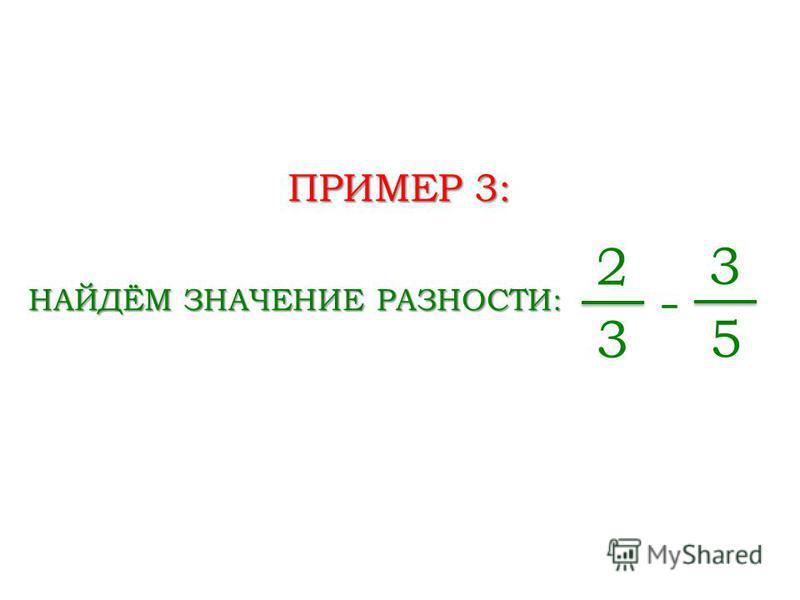ПРИМЕР 3: НАЙДЁМ ЗНАЧЕНИЕ РАЗНОСТИ: 2 3 - 3 5