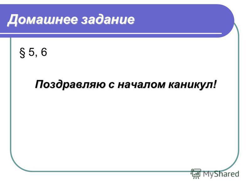 Домашнее задание § 5, 6 Поздравляю с началом каникул!
