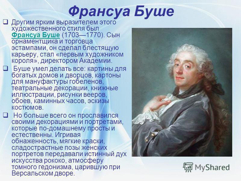 Франсуа Буше Другим ярким выразителем этого художественного стиля был Франсуа Буше (17031770). Сын орнаментщика и торговца эстампами, он сделал блестящую карьеру, стал «первым художником короля», директором Академии. Франсуа Буше Буше умел делать все