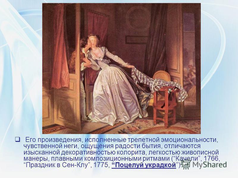 Поцелуй украдкой Его произведения, исполненные трепетной эмоциональности, чувственной неги, ощущения радости бытия, отличаются изысканной декоративностью колорита, легкостью живописной манеры, плавными композиционными ритмами (Качели, 1766, Праздник
