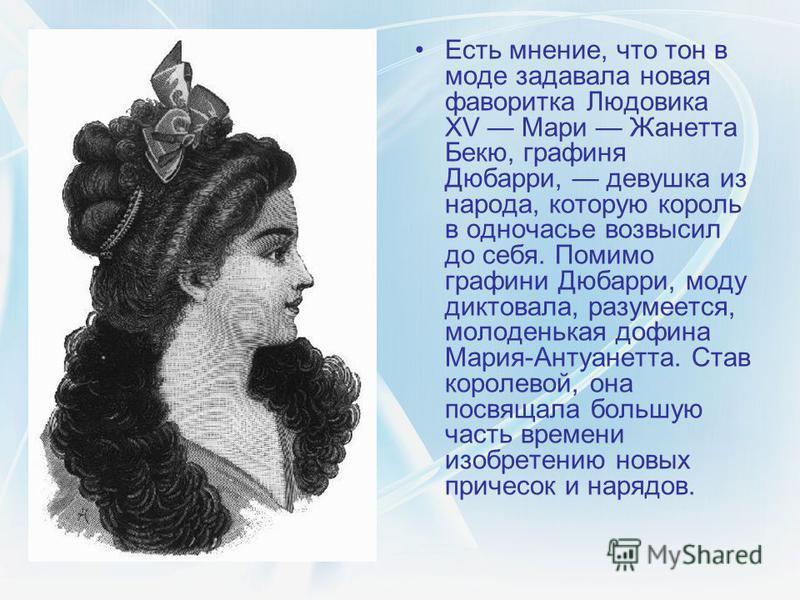 Есть мнение, что тон в моде задавала новая фаворитка Людовика XV Мари Жанетта Бекю, графиня Дюбарри, девушка из народа, которую король в одночасье возвысил до себя. Помимо графини Дюбарри, моду диктовала, разумеется, молоденькая дофина Мария-Антуанет