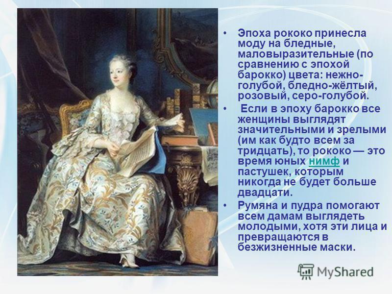 Эпоха рококо принесла моду на бледные, маловыразительные (по сравнению с эпохой барокко) цвета: нежно- голубой, бледно-жёлтый, розовый, серо-голубой. Если в эпоху барокко все женщины выглядят значительными и зрелыми (им как будто всем за тридцать), т