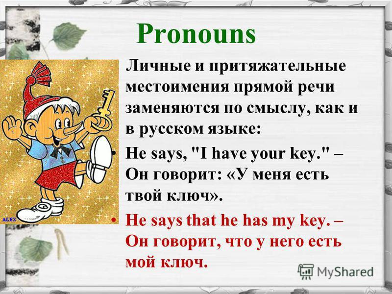 Pronouns Личные и притяжательные местоимения прямой речи заменяются по смыслу, как и в русском языке: He says, I have your key. – Он говорит: «У меня есть твой ключ». He says that he has my key. – Он говорит, что у него есть мой ключ.