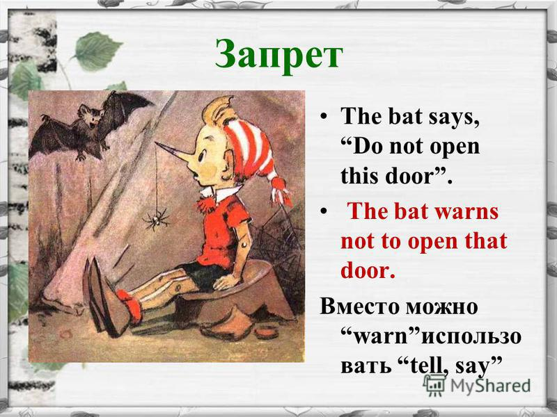 Запрет The bat says, Do not open this door. The bat warns not to open that door. Вместо можно warnиспользо вать tell, say