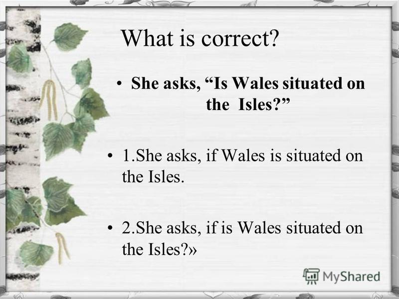 What is correct? She asks, Is Wales situated on the Isles? 1. She asks, if Wales is situated on the Isles. 2. She asks, if is Wales situated on the Isles?»