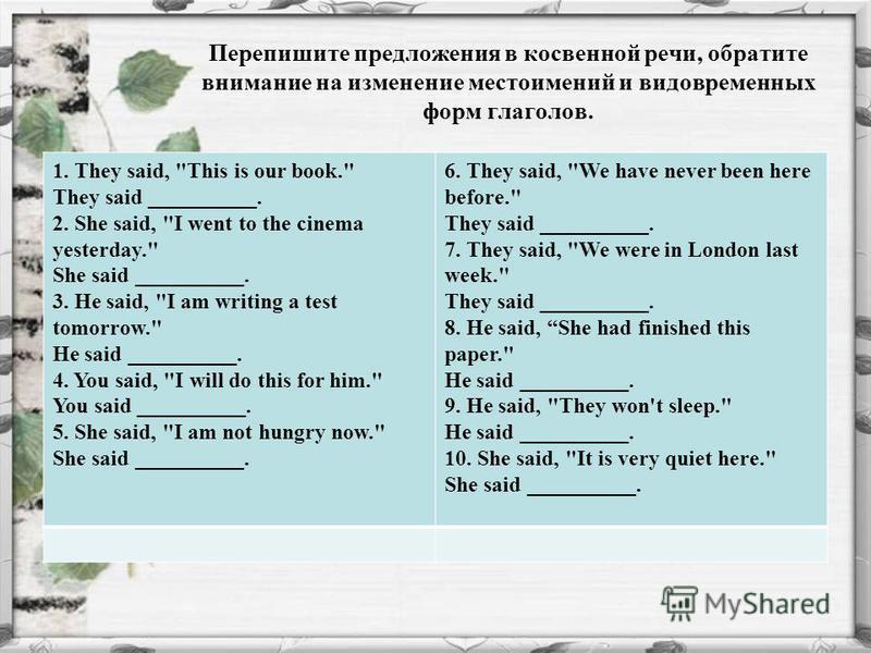 Перепишите предложения в косвенной речи, обратите внимание на изменение местоимений и видовременных форм глаголов. 1. They said,