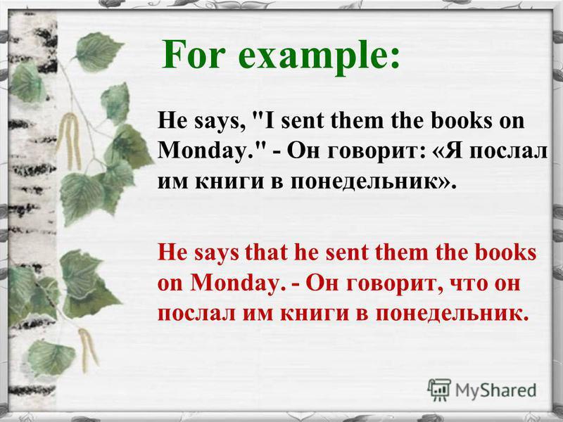 For example: He says, I sent them the books on Monday. - Он говорит: «Я послал им книги в понедельник». He says that he sent them the books on Monday. - Он говорит, что он послал им книги в понедельник.