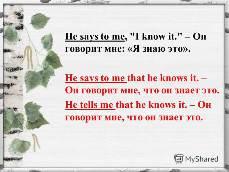 He says to me, I know it. – Он говорит мне: «Я знаю это». He says to me that he knows it. – Он говорит мне, что он знает это. He tells me that he knows it. – Он говорит мне, что он знает это.
