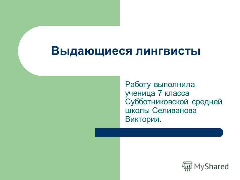 Выдающиеся лингвисты Работу выполнила ученица 7 класса Субботниковской средней школы Селиванова Виктория.