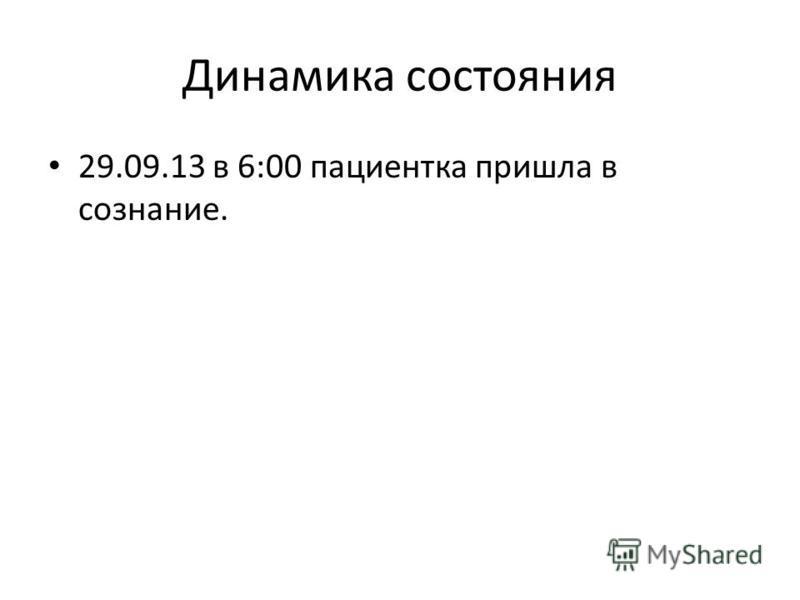 Динамика состояния 29.09.13 в 6:00 пациентка пришла в сознание.