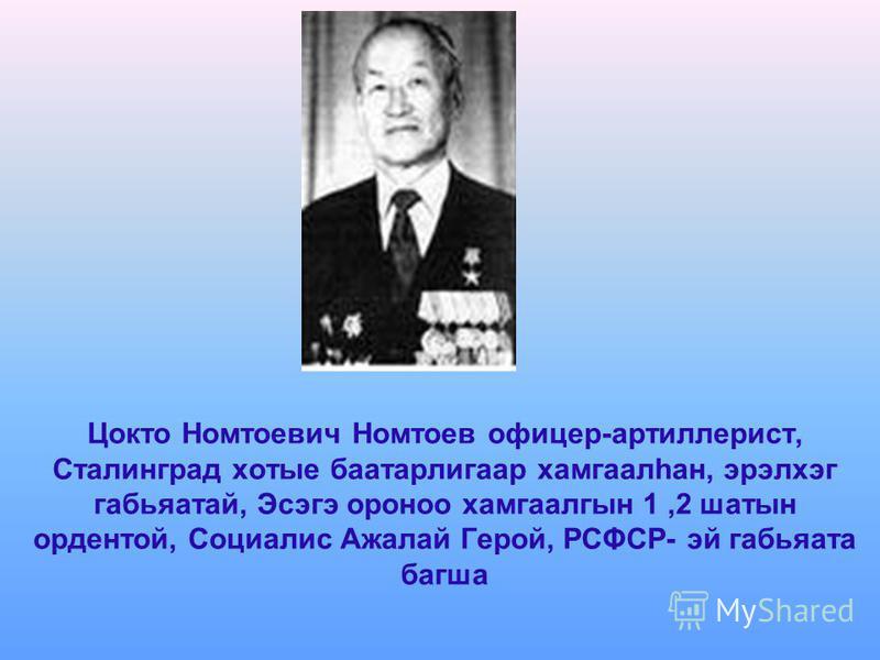 Цокто Номтоевич Номтоев офицер-артиллерист, Сталинград хотые баатарлигаар хамгаалһан, эрэлхэг габьяатай, Эсэгэ ороноо хамгаалгын 1,2 шатын ордентой, Социалис Ажалай Герой, РСΦСР- эй габьяата багша