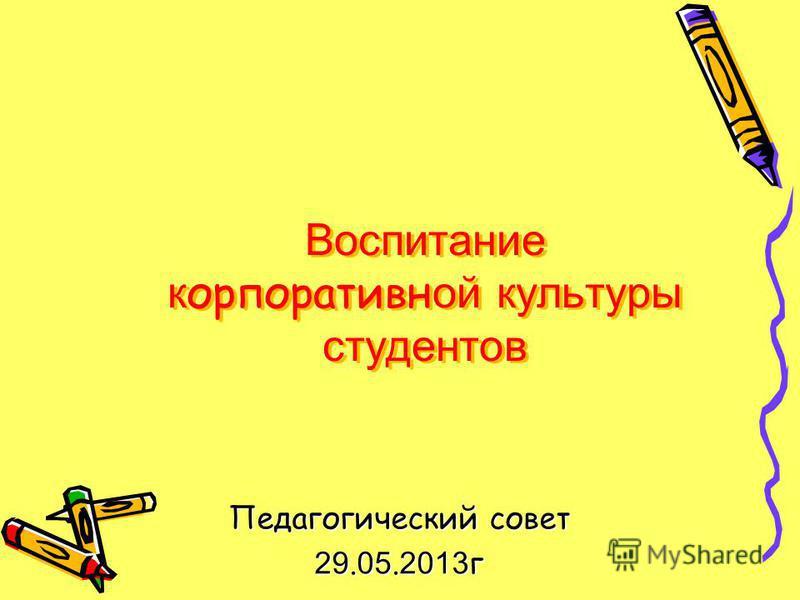 Воспитание корпоративной культуры студентов Педагогический совет 29. 05. 2013 г