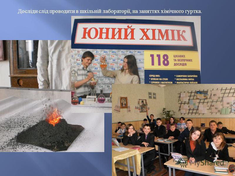 Досліди слід проводити в шкільній лабораторії, на заняттях хімічного гуртка.
