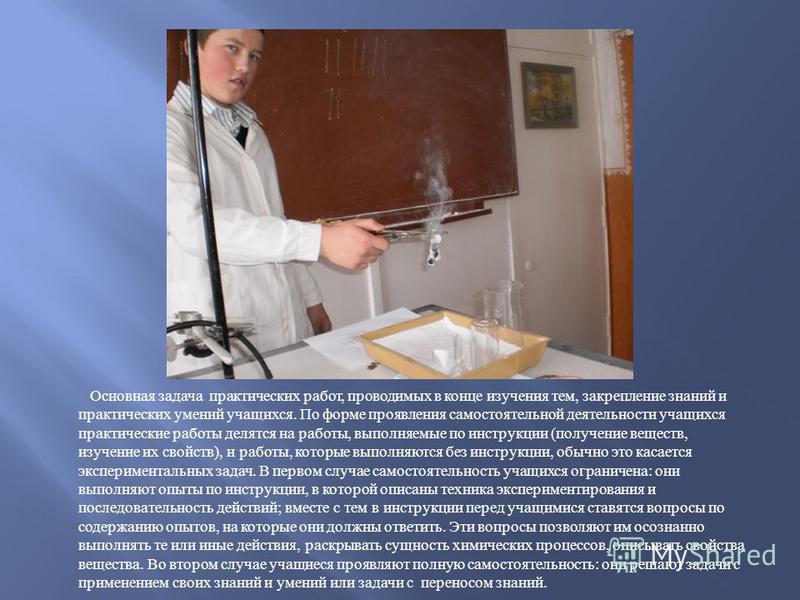 Основная задача практических работ, проводимых в конце изучения тем, закрепление знаний и практических умений учащихся. По форме проявления самостоятельной деятельности учащихся практические работы делятся на работы, выполняемые по инструкции ( получ