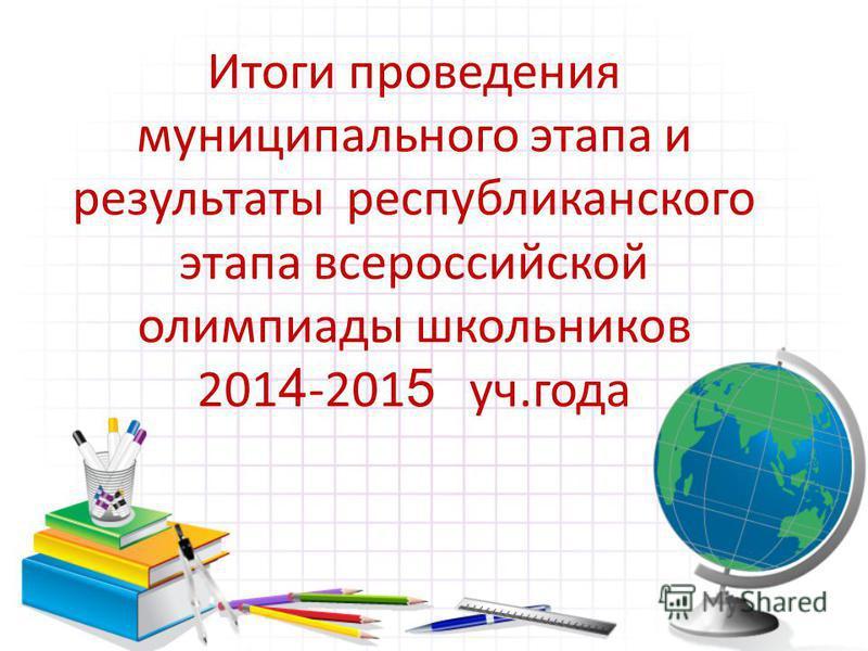 Итоги проведения муниципального этапа и результаты республиканского этапа всероссийской олимпиады школьников 201 4 -201 5 уч.года
