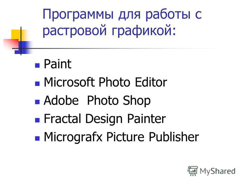 Программы для работы с растровой графикой: Paint Microsoft Photo Editor Adobe Photo Shop Fractal Design Painter Micrografx Picture Publisher