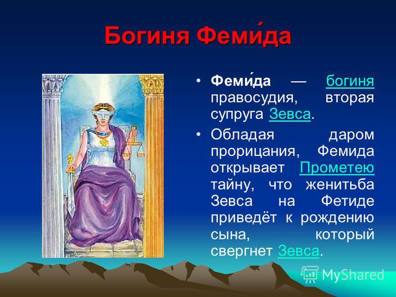 Богиня Феми́да Феми́да богиня правосудия, вторая супруга Зевса.богиня Зевса Обладая даром прорицания, Фемида открывает Прометею тайну, что женитьба Зевса на Фетиде приведёт к рождению сына, который свергнет Зевса.Прометею Зевса