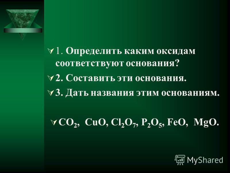 1. Определить каким оксидам соответствуют основания? 2. Составить эти основания. 3. Дать названия этим основаниям. CO 2, CuO, Cl 2 O 7, P 2 O 5, FeO, MgO.