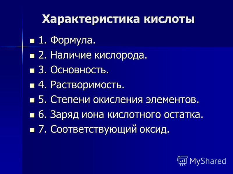 Характеристика кислоты 1. Формула. 1. Формула. 2. Наличие кислорода. 2. Наличие кислорода. 3. Основность. 3. Основность. 4. Растворимость. 4. Растворимость. 5. Степени окисления элементов. 5. Степени окисления элементов. 6. Заряд иона кислотного оста