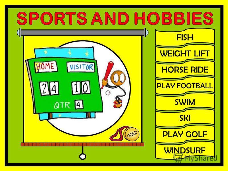 FISH WEIGHT LIFT HORSE RIDE PLAY FOOTBALL SWIM SKI PLAY GOLF WINDSURF
