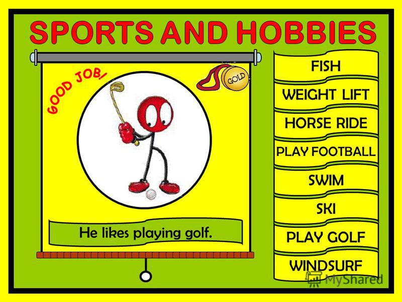 FISH WEIGHT LIFT HORSE RIDE PLAY FOOTBALL SWIM SKI PLAY GOLF WINDSURF He likes playing golf.