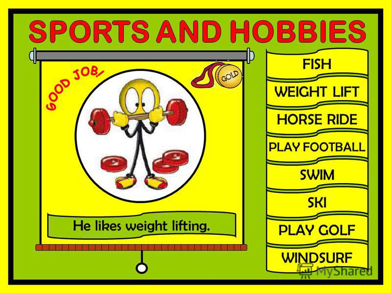 FISH WEIGHT LIFT HORSE RIDE PLAY FOOTBALL SWIM SKI PLAY GOLF WINDSURF He likes weight lifting.