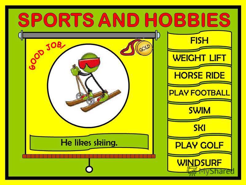 FISH WEIGHT LIFT HORSE RIDE PLAY FOOTBALL SWIM SKI PLAY GOLF WINDSURF He likes skiing.