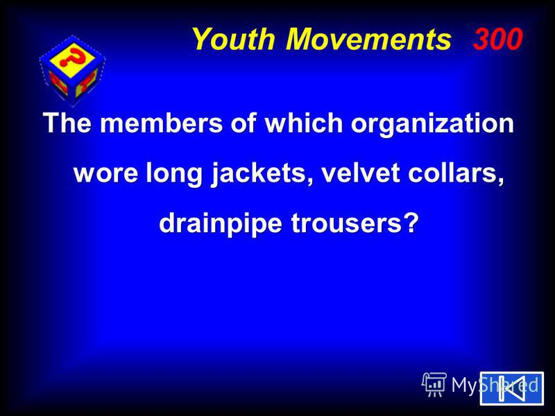 Youth Movements 300 The members of which organization wore long jackets, velvet collars, drainpipe trousers?