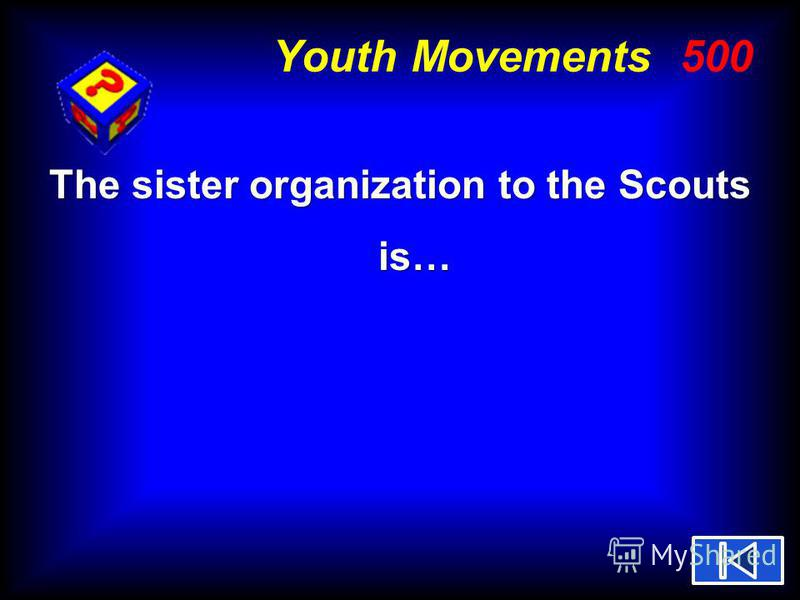 Youth Movements 500 The sister organization to the Scouts is…