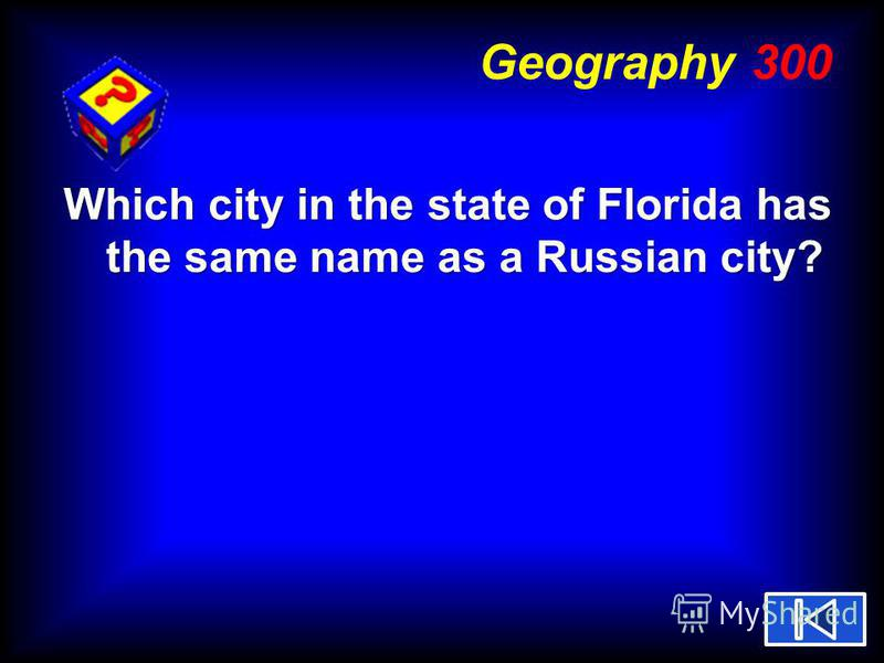 Geography 300 Which city in the state of Florida has the same name as a Russian city?