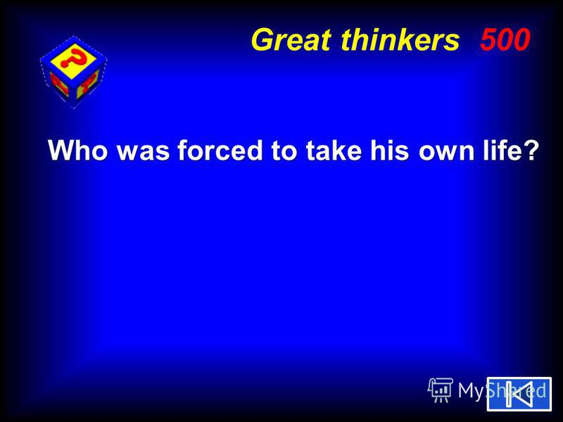 Great thinkers 500 Who was forced to take his own life?