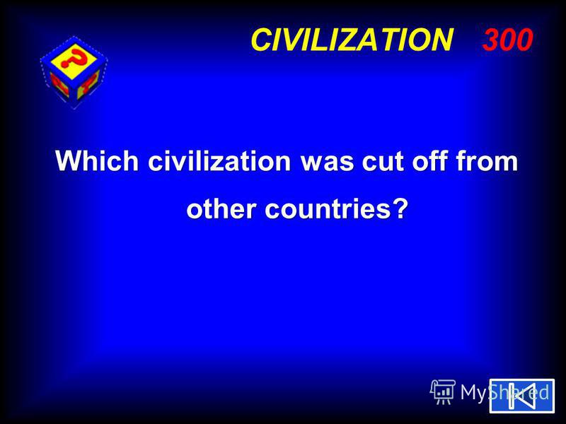 CIVILIZATION 300 Which civilization was cut off from other countries?