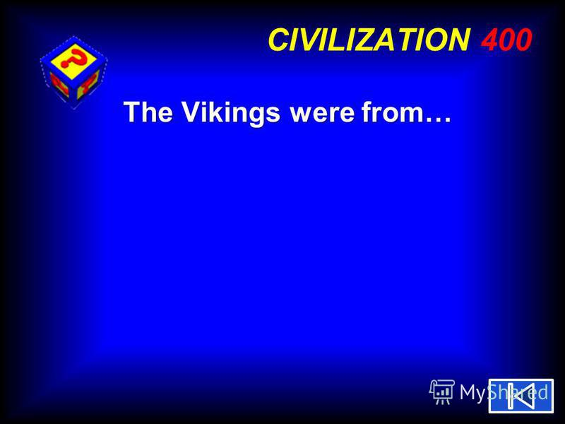 CIVILIZATION 400 The Vikings were from…