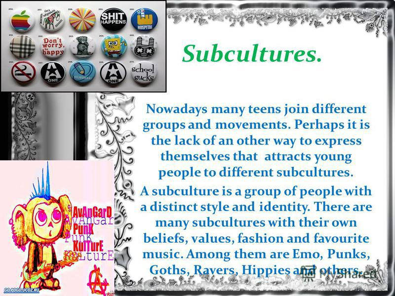 Subcultures. Nowadays many teens join different groups and movements. Perhaps it is the lack of an other way to express themselves that attracts young people to different subcultures. A subculture is a group of people with a distinct style and identi