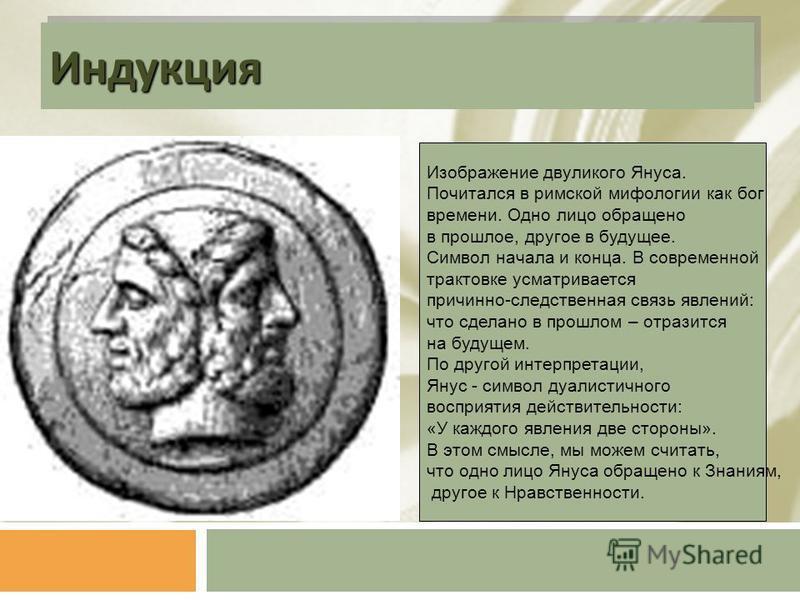 Индукция Индукция Изображение двуликого Януса. Почитался в римской мифологии как бог времени. Одно лицо обращено в прошлое, другое в будущее. Символ начала и конца. В современной трактовке усматривается причинно-следственная связь явлений: что сделан