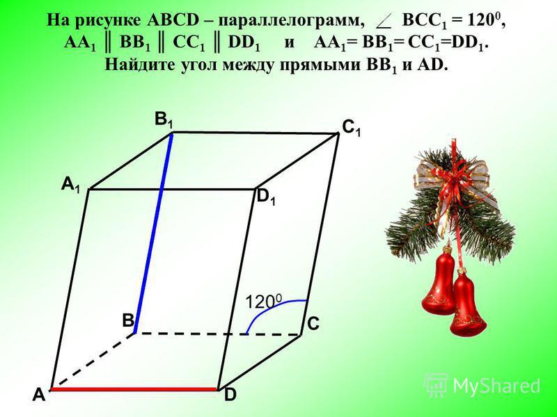 АD С А1А1 B1B1 С1С1 D1D1 В 12001200 На рисунке АВСD – параллелограмм, ВСC 1 = 120 0, АА 1 BB 1 CC 1 DD 1 и АА 1 = BB 1 = CC 1 =DD 1. Найдите угол между прямыми ВВ 1 и АD.