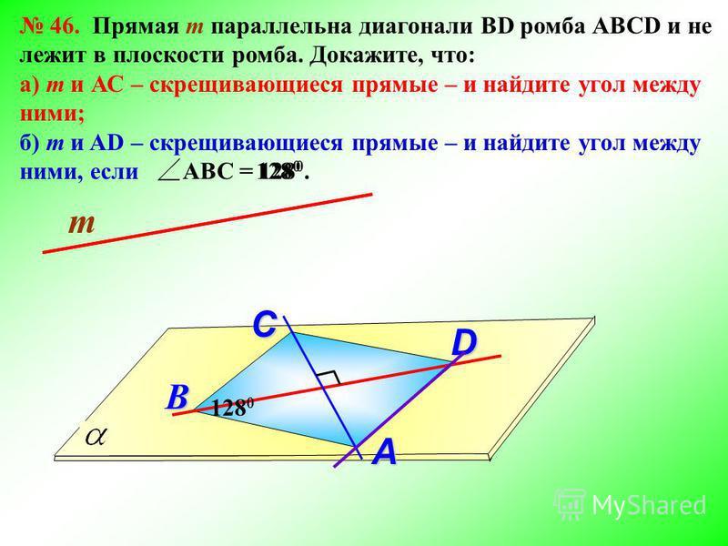 т 46. Прямая m параллельна диагонали ВD ромба АВСD и не лежит в плоскости ромба. Докажите, что: а) m и АС – скрещивающиеся прямые – и найдите угол между ними; б) m и AD – скрещивающиеся прямые – и найдите угол между ними, если АВС = 128 0. А В D С 12
