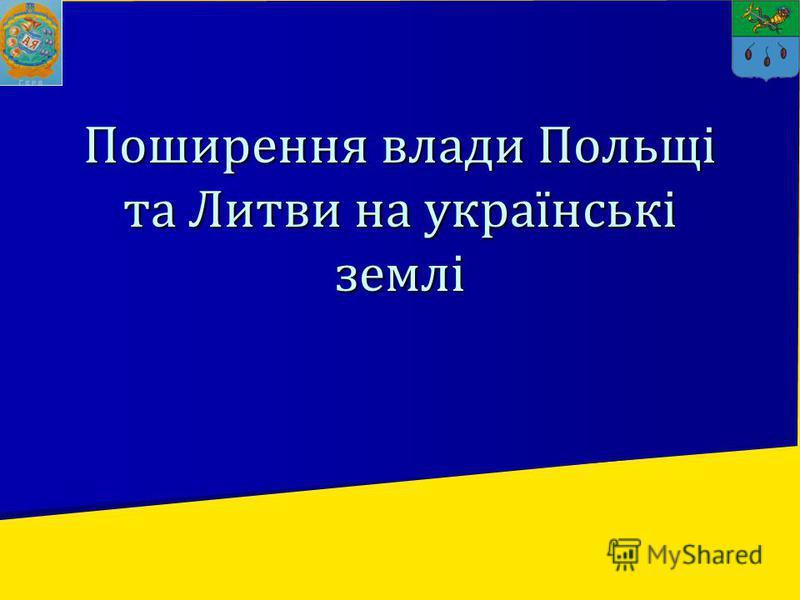 Поширення влади Польщі та Литви на українські землі