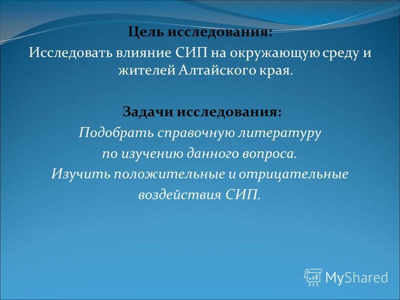 Цель исследования: Исследовать влияние СИП на окружающую среду и жителей Алтайского края. Задачи исследования: Подобрать справочную литературу по изучению данного вопроса. Изучить положительные и отрицательные воздействия СИП.