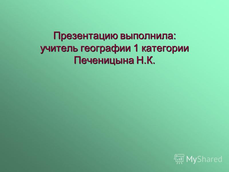 Презентацию выполнила: учитель географии 1 категории Печеницына Н.К.