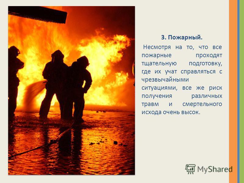 3. Пожарный. Несмотря на то, что все пожарные проходят тщательную подготовку, где их учат справляться с чрезвычайными ситуациями, все же риск получения различных травм и смертельного исхода очень высок.