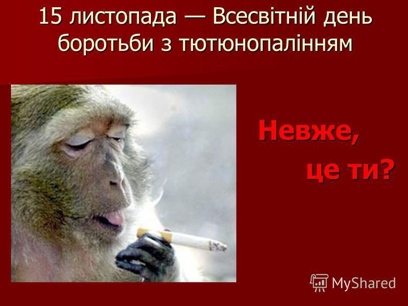 15 листопада Всесвітній день боротьби з тютюнопалінням Невже, Невже, це ти? це ти?