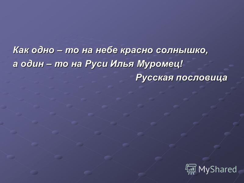 Как одно – то на небе красно солнышко, а один – то на Руси Илья Муромец! Русская пословица