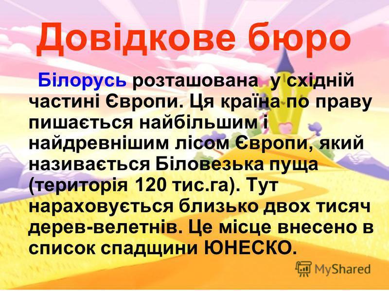 Довідкове бюро Білорусь розташована у східній частині Європи. Ця країна по праву пишається найбільшим і найдревнішим лісом Європи, який називається Біловезька пуща (територія 120 тис.га). Тут нараховується близько двох тисяч дерев-велетнів. Це місце