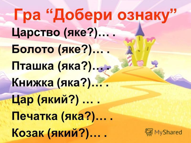 Гра Добери ознаку Царство (яке?)…. Болото (яке?)…. Пташка (яка?)…. Книжка (яка?)…. Цар (який?) …. Печатка (яка?)…. Козак (який?)….