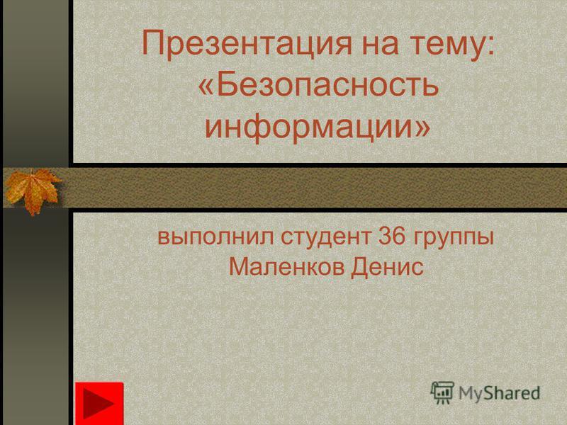 Презентация на тему: «Безопасность информации» выполнил студент 36 группы Маленков Денис