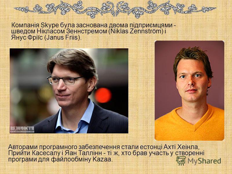 Компанія Skype була заснована двома підприємцями - шведом Нікласом Зеннстремом (Niklas Zennström) і Янус Фріїс (Janus Friis). Авторами програмного забезпечення стали естонці Ахті Хеінла, Прийти Касесалу і Яан Таллінн - ті ж, хто брав участь у створен