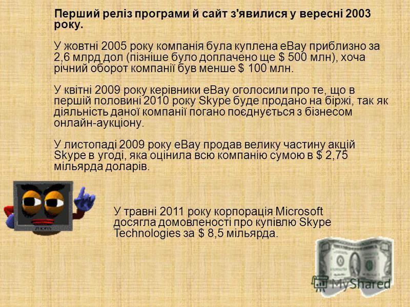Перший реліз програми й сайт з'явилися у вересні 2003 року. У жовтні 2005 року компанія була куплена eBay приблизно за 2,6 млрд дол (пізніше було доплачено ще $ 500 млн), хоча річний оборот компанії був менше $ 100 млн. У квітні 2009 року керівники e