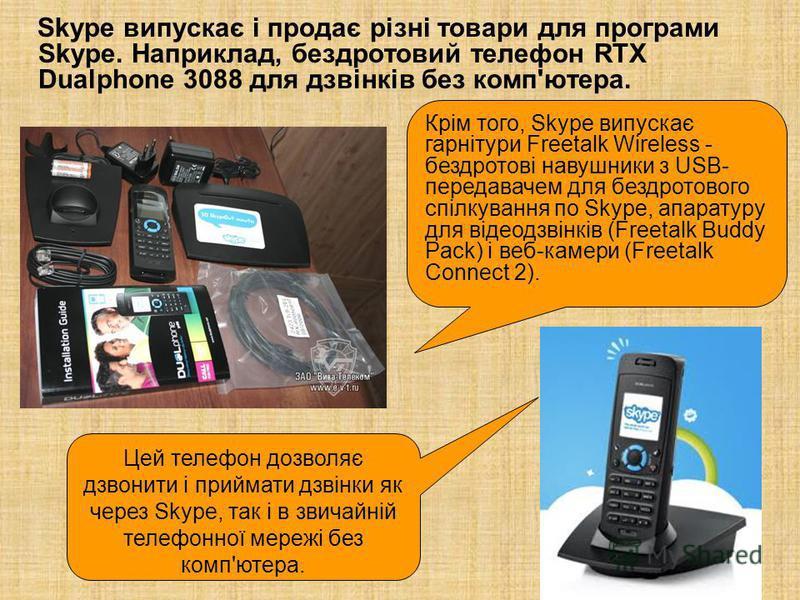 Skype випускає і продає різні товари для програми Skype. Наприклад, бездротовий телефон RTX Dualphone 3088 для дзвінків без комп'ютера. Цей телефон дозволяє дзвонити і приймати дзвінки як через Skype, так і в звичайній телефонної мережі без комп'ютер